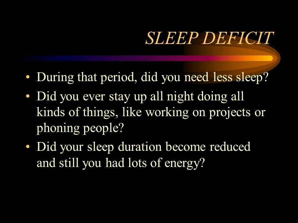 SLEEP DEFICIT During that period, did you need less sleep? Did you ever stay up all night doing all kinds of things, like working on projects or phoni