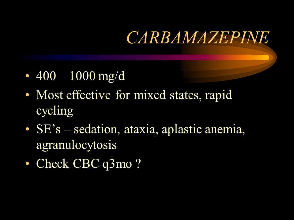 CARBAMAZEPINE 400 – 1000 mg/d Most effective for mixed states, rapid cycling SEs – sedation, ataxia, aplastic anemia, agranulocytosis Check CBC q3mo ?