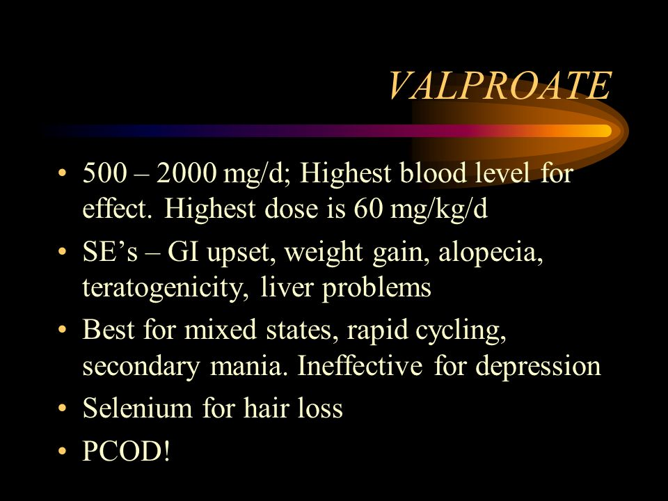VALPROATE 500 – 2000 mg/d; Highest blood level for effect. Highest dose is 60 mg/kg/d SEs – GI upset, weight gain, alopecia, teratogenicity, liver pro