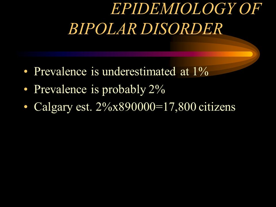 EPIDEMIOLOGY OF BIPOLAR DISORDER Prevalence is underestimated at 1% Prevalence is probably 2% Calgary est. 2%x890000=17,800 citizens