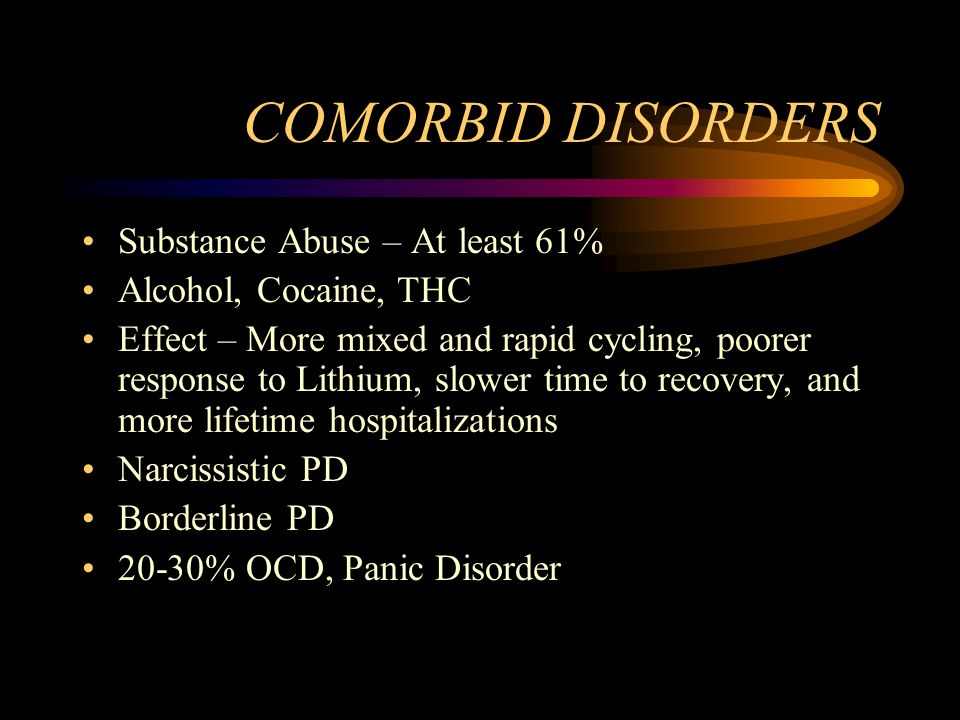 COMORBID DISORDERS Substance Abuse – At least 61% Alcohol, Cocaine, THC Effect – More mixed and rapid cycling, poorer response to Lithium, slower time