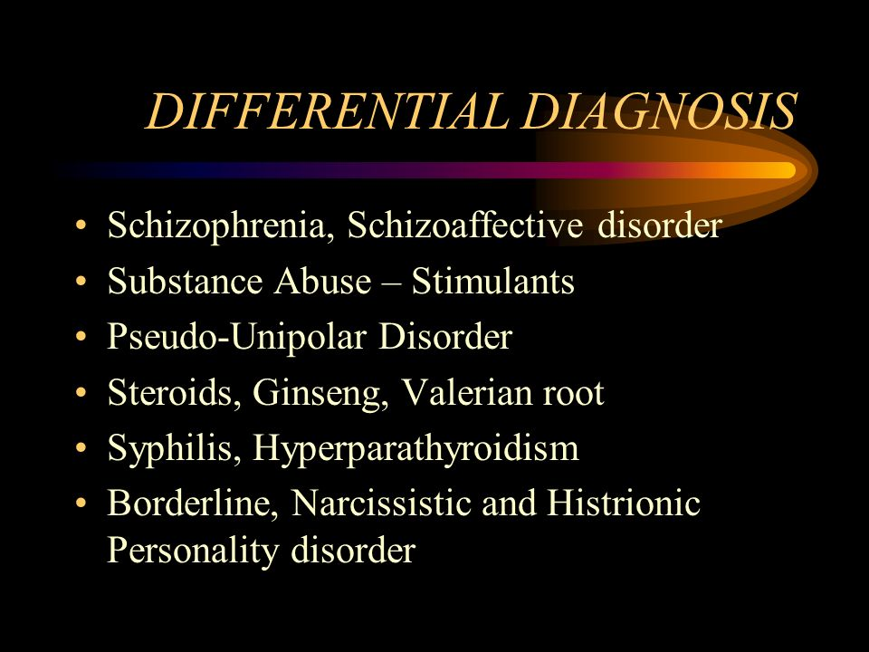 DIFFERENTIAL DIAGNOSIS Schizophrenia, Schizoaffective disorder Substance Abuse – Stimulants Pseudo-Unipolar Disorder Steroids, Ginseng, Valerian root