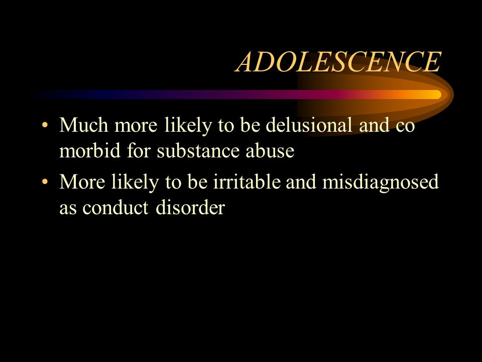 ADOLESCENCE Much more likely to be delusional and co morbid for substance abuse More likely to be irritable and misdiagnosed as conduct disorder
