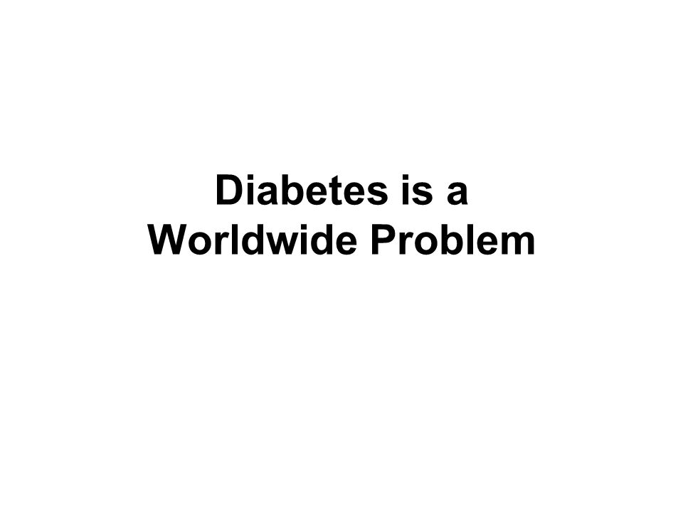 Diabetes is a Worldwide Epidemic 20112030 Total world population (billions)7.08.3 Adult population (20–79 years, billions)4.45.6 Diabetes Global prevalence (%)8.39.9 Number of people with diabetes (millions)366552 In 2012, there were an estimated 371 million people with diabetes.