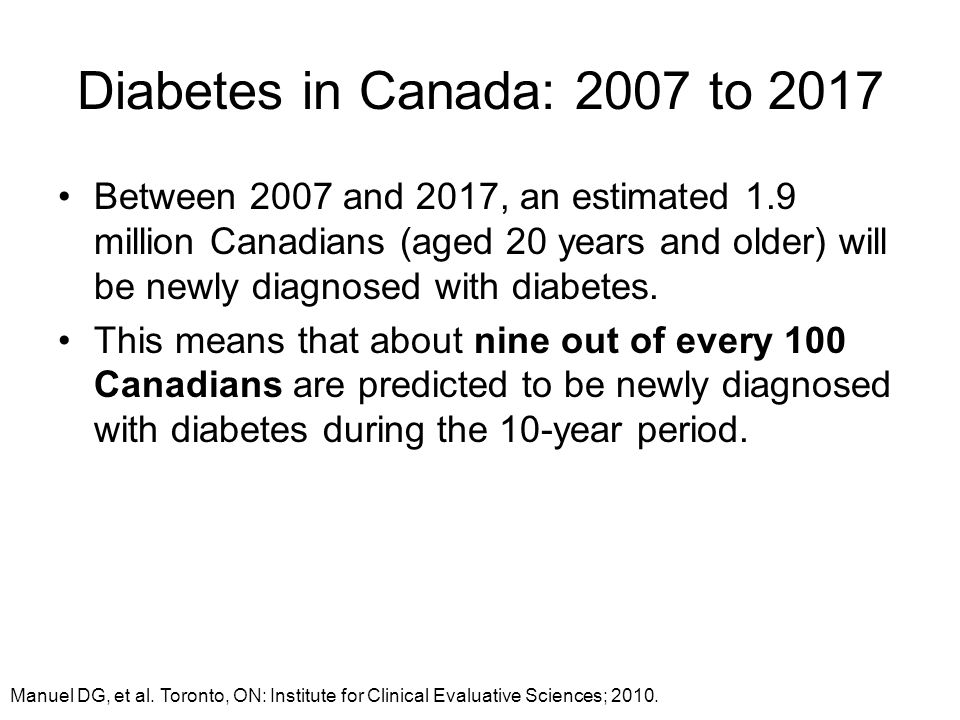 Diabetes in Canada: 2007 to 2017 Between 2007 and 2017, an estimated 1.9 million Canadians (aged 20 years and older) will be newly diagnosed with diab