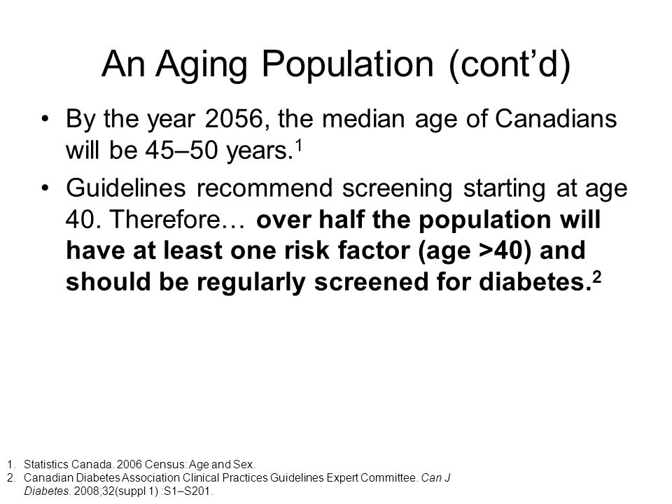 An Aging Population (contd) By the year 2056, the median age of Canadians will be 45–50 years. 1 Guidelines recommend screening starting at age 40. Th