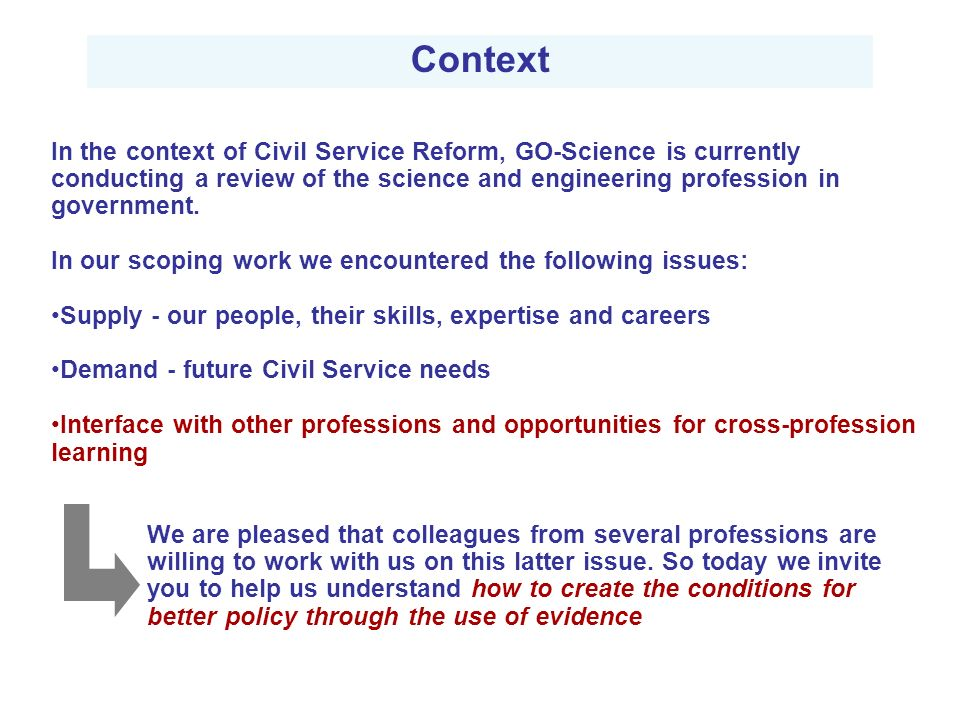 Context In the context of Civil Service Reform, GO-Science is currently conducting a review of the science and engineering profession in government.