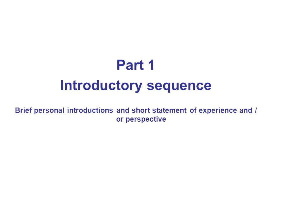 Part 1 Introductory sequence Brief personal introductions and short statement of experience and / or perspective