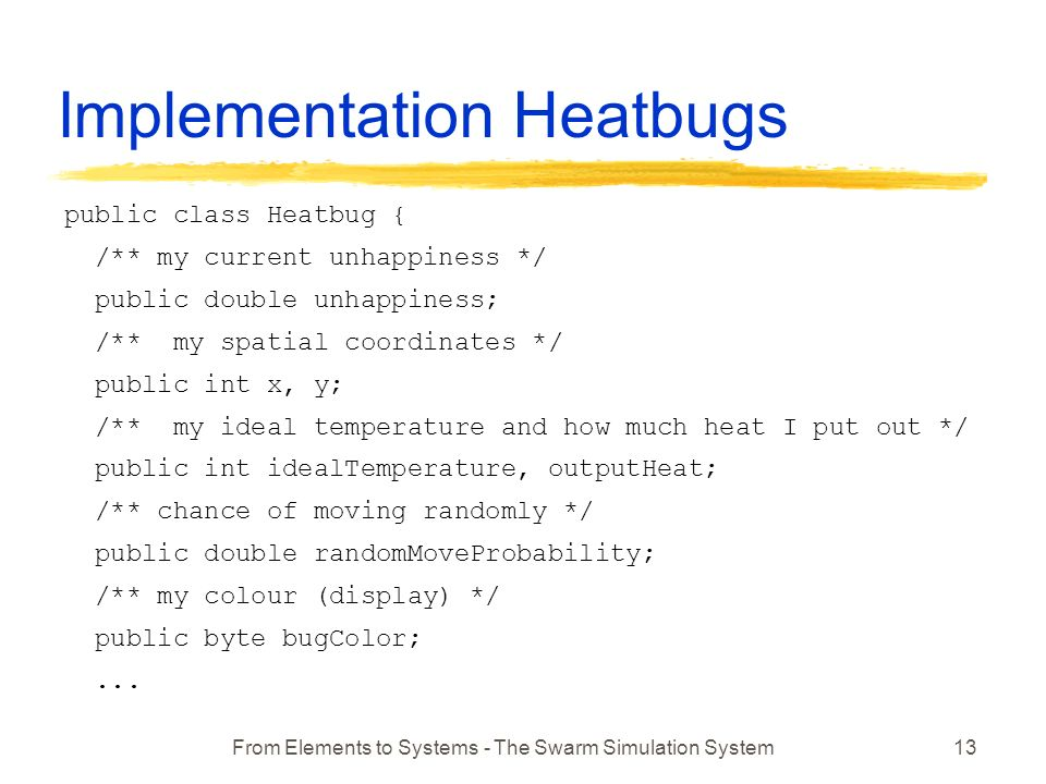 From Elements to Systems - The Swarm Simulation System13 Implementation Heatbugs public class Heatbug { /** my current unhappiness */ public double unhappiness; /** my spatial coordinates */ public int x, y; /** my ideal temperature and how much heat I put out */ public int idealTemperature, outputHeat; /** chance of moving randomly */ public double randomMoveProbability; /** my colour (display) */ public byte bugColor;...