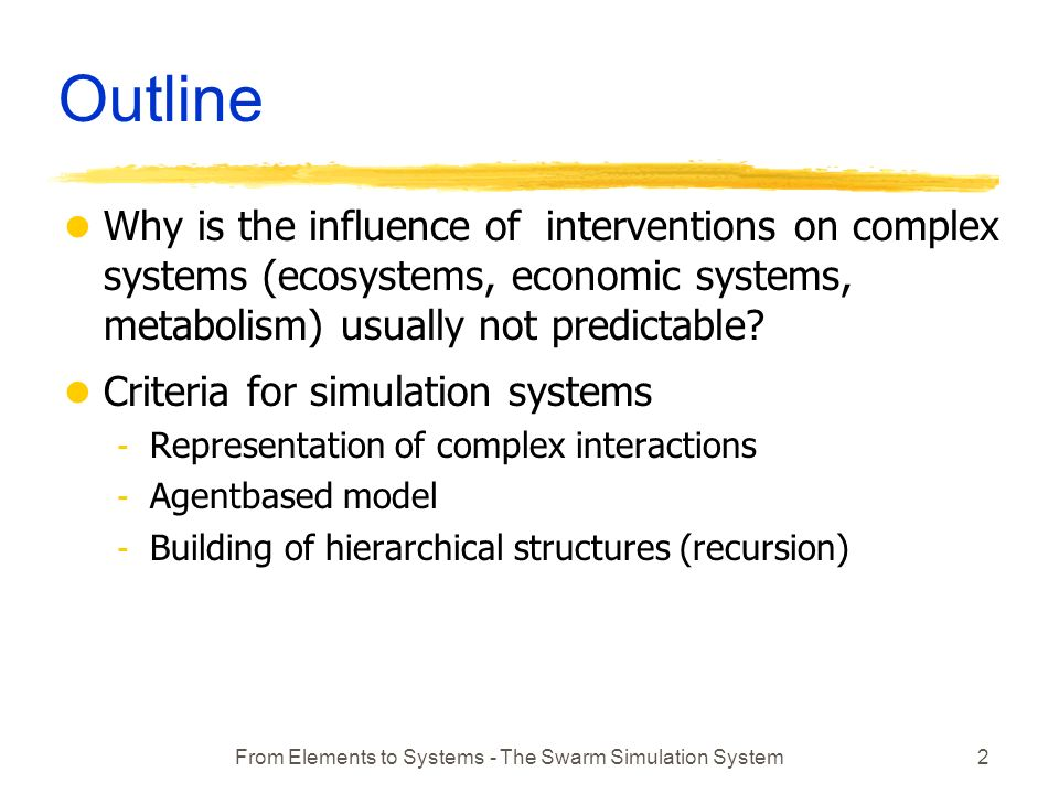 From Elements to Systems - The Swarm Simulation System2 Outline l Why is the influence of interventions on complex systems (ecosystems, economic systems, metabolism) usually not predictable.