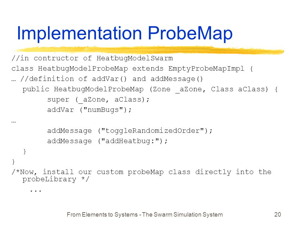 From Elements to Systems - The Swarm Simulation System20 Implementation ProbeMap //in contructor of HeatbugModelSwarm class HeatbugModelProbeMap extends EmptyProbeMapImpl { … //definition of addVar() and addMessage() public HeatbugModelProbeMap (Zone _aZone, Class aClass) { super (_aZone, aClass); addVar ( numBugs ); … addMessage ( toggleRandomizedOrder ); addMessage ( addHeatbug: ); } /*Now, install our custom probeMap class directly into the probeLibrary */...