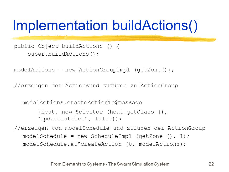 From Elements to Systems - The Swarm Simulation System22 Implementation buildActions() public Object buildActions () { super.buildActions(); modelActions = new ActionGroupImpl (getZone()); //erzeugen der Actionsund zufügen zu ActionGroup modelActions.createActionTo$message (heat, new Selector (heat.getClass (), updateLattice , false)); //erzeugen von modelSchedule und zufügen der ActionGroup modelSchedule = new ScheduleImpl (getZone (), 1); modelSchedule.at$createAction (0, modelActions);