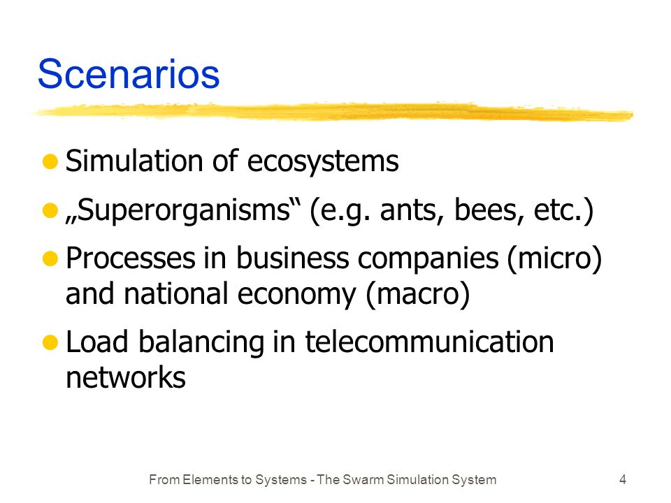 From Elements to Systems - The Swarm Simulation System4 Scenarios l Simulation of ecosystems l Superorganisms (e.g.