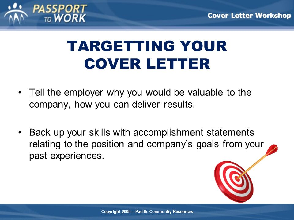 Copyright 2008 – Pacific Community Resources Cover Letter Workshop TARGETTING YOUR COVER LETTER Tell the employer why you would be valuable to the com