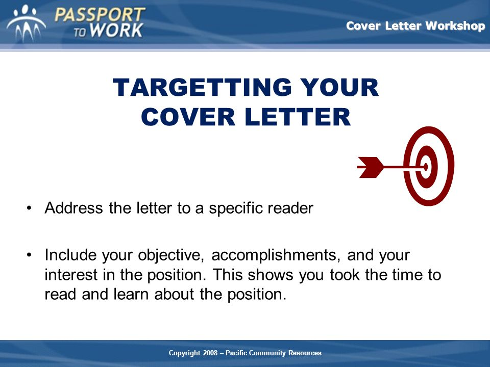 Copyright 2008 – Pacific Community Resources Cover Letter Workshop TARGETTING YOUR COVER LETTER Address the letter to a specific reader Include your o