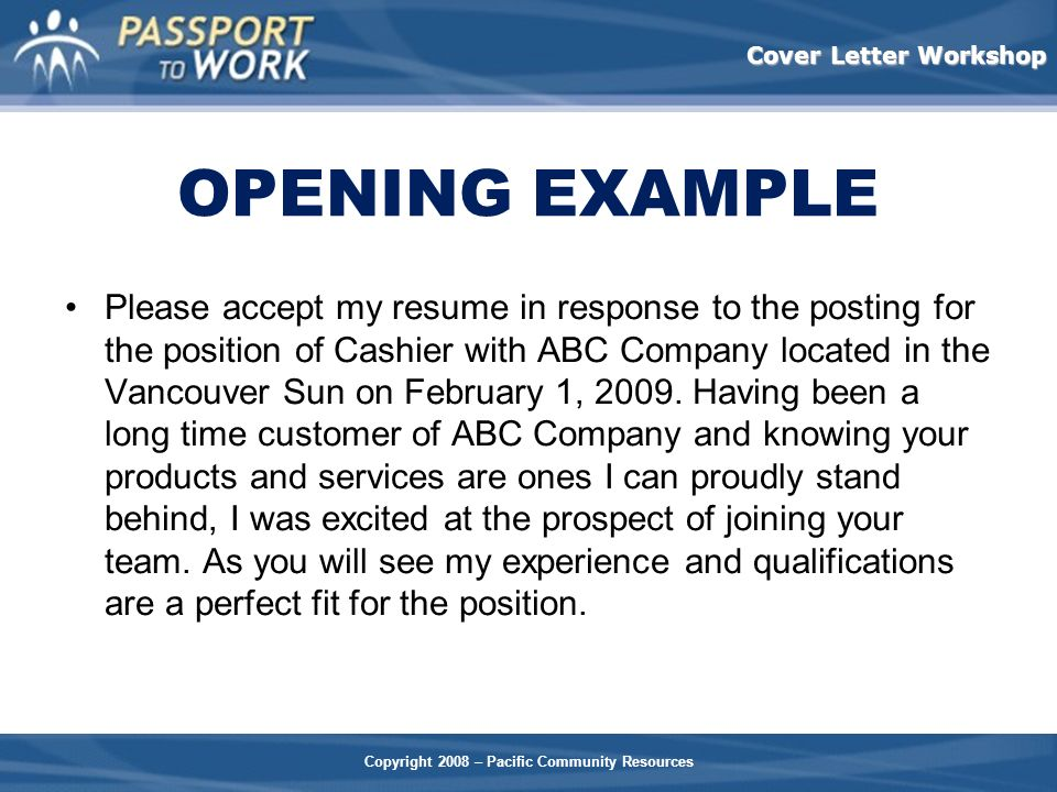 Copyright 2008 – Pacific Community Resources Cover Letter Workshop OPENING EXAMPLE Please accept my resume in response to the posting for the position