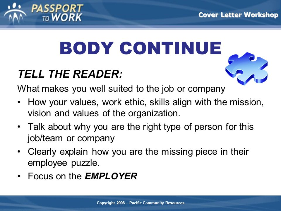 Copyright 2008 – Pacific Community Resources Cover Letter Workshop BODY CONTINUE TELL THE READER: What makes you well suited to the job or company How