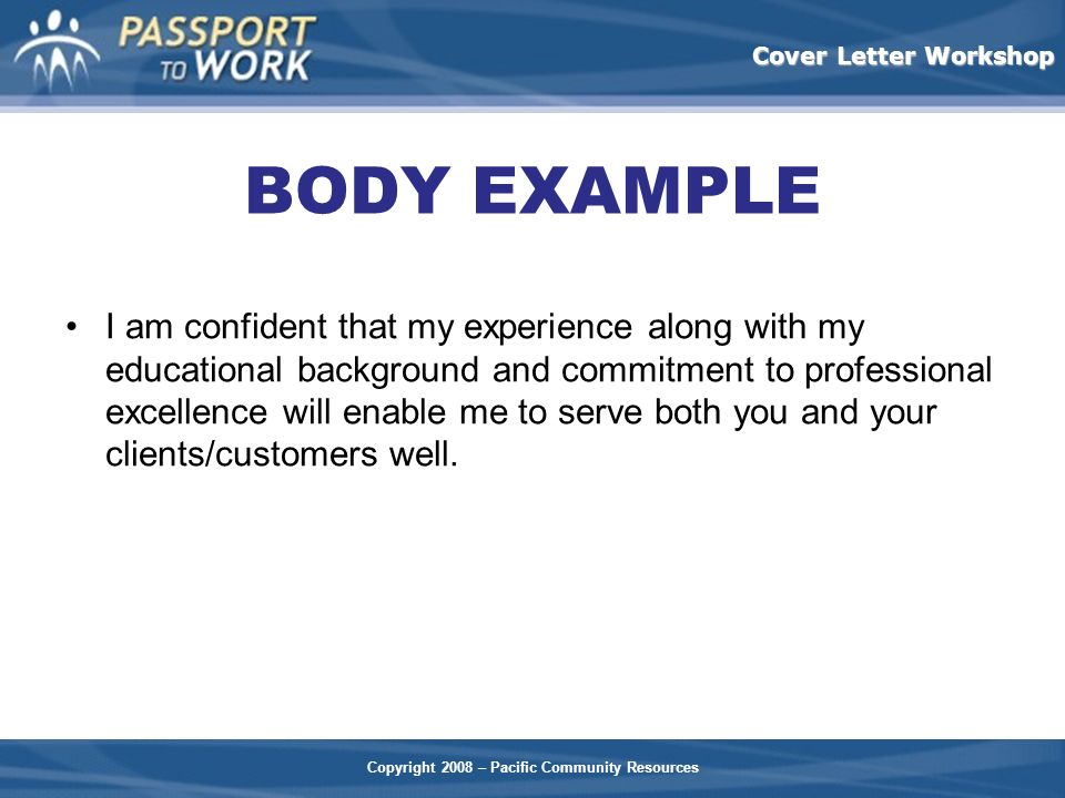 Copyright 2008 – Pacific Community Resources Cover Letter Workshop BODY EXAMPLE I am confident that my experience along with my educational background