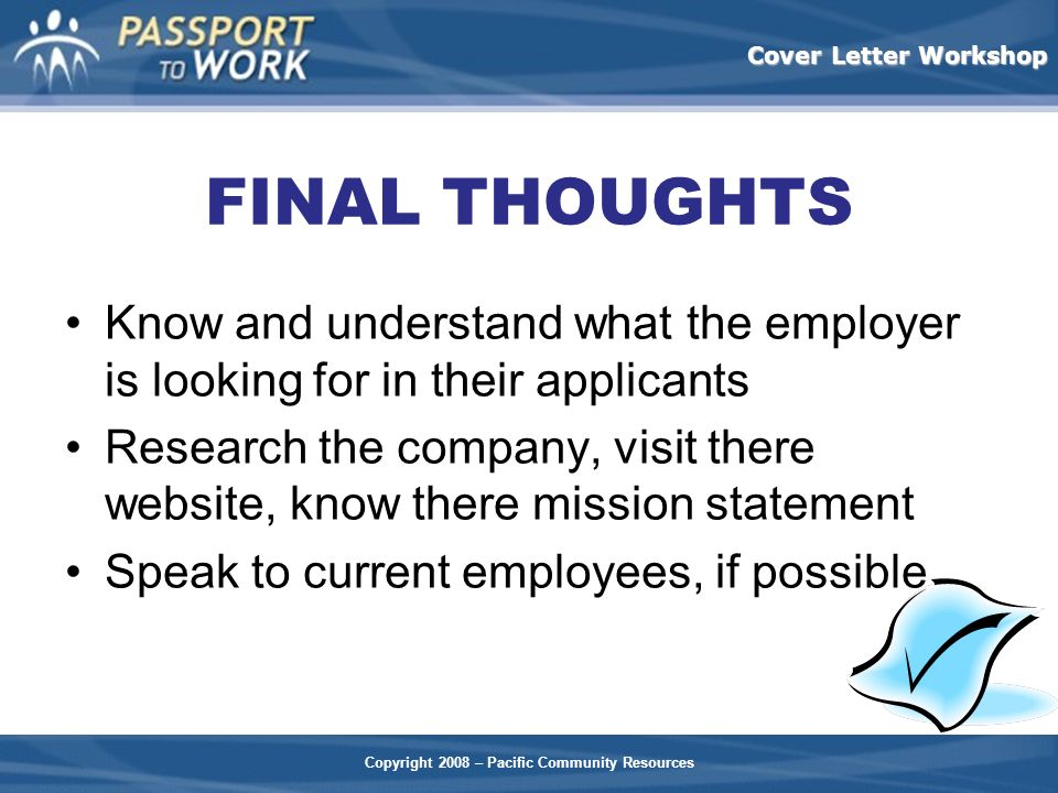 Copyright 2008 – Pacific Community Resources Cover Letter Workshop FINAL THOUGHTS Know and understand what the employer is looking for in their applic