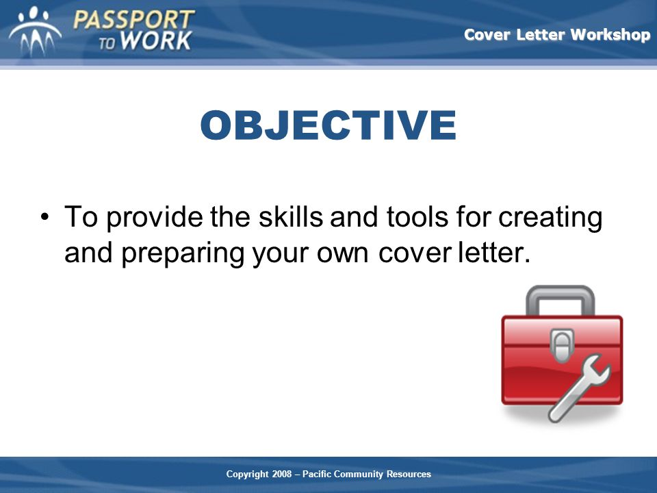 Copyright 2008 – Pacific Community Resources Cover Letter Workshop OBJECTIVE To provide the skills and tools for creating and preparing your own cover