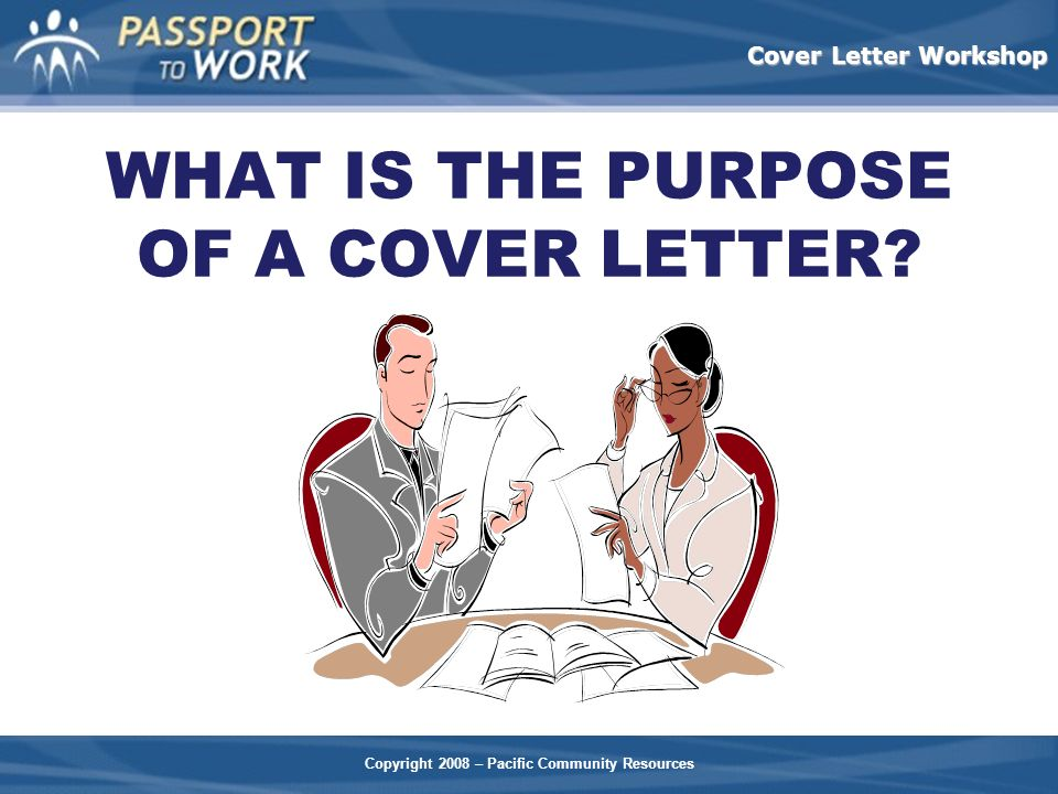 Copyright 2008 – Pacific Community Resources Cover Letter Workshop WHAT IS THE PURPOSE OF A COVER LETTER?