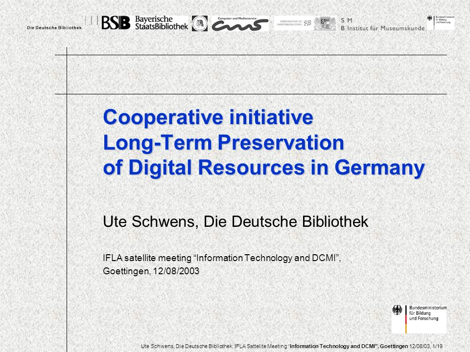 Ute Schwens, Die Deutsche Bibliothek, IFLA Sattelite Meeting Information Technology and DCMI, Goettingen 12/08/03, 1/19 Ute Schwens, Die Deutsche Bibliothek IFLA satellite meeting Information Technology and DCMI, Goettingen, 12/08/2003 Cooperative initiative Long-Term Preservation of Digital Resources in Germany
