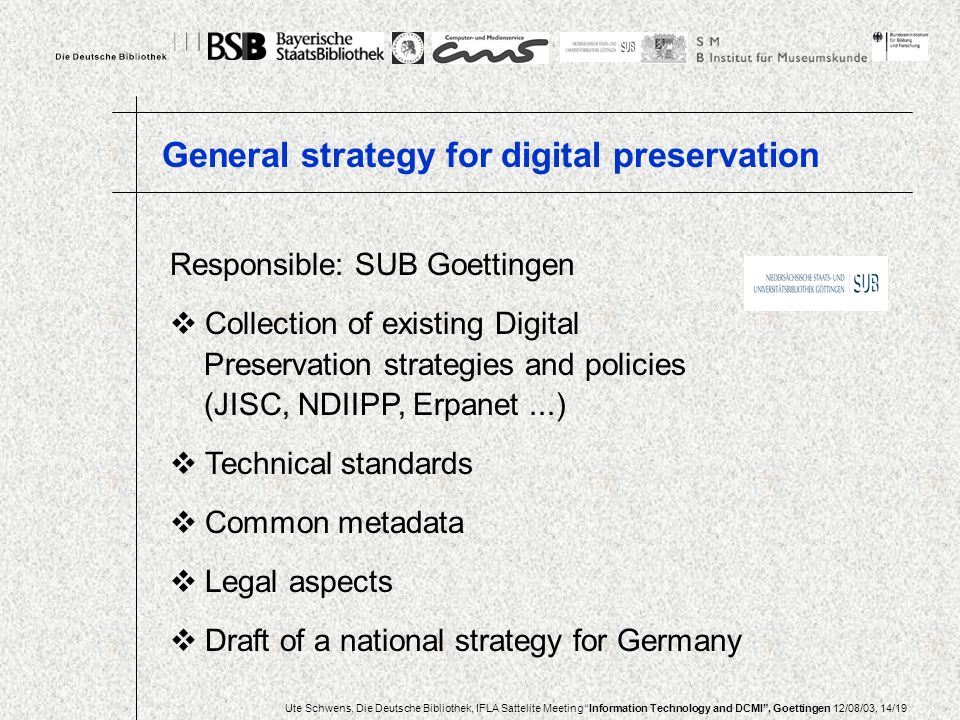 Ute Schwens, Die Deutsche Bibliothek, IFLA Sattelite Meeting Information Technology and DCMI, Goettingen 12/08/03, 14/19 Responsible: SUB Goettingen Collection of existing Digital Preservation strategies and policies (JISC, NDIIPP, Erpanet...) Technical standards Common metadata Legal aspects Draft of a national strategy for Germany General strategy for digital preservation