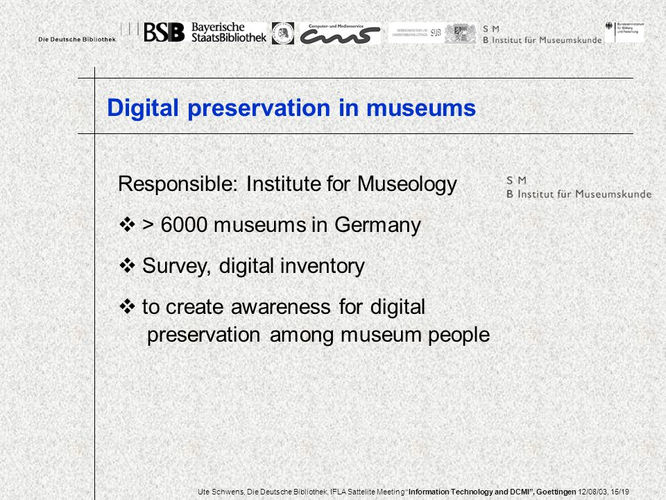 Ute Schwens, Die Deutsche Bibliothek, IFLA Sattelite Meeting Information Technology and DCMI, Goettingen 12/08/03, 15/19 Responsible: Institute for Museology > 6000 museums in Germany Survey, digital inventory to create awareness for digital preservation among museum people Digital preservation in museums