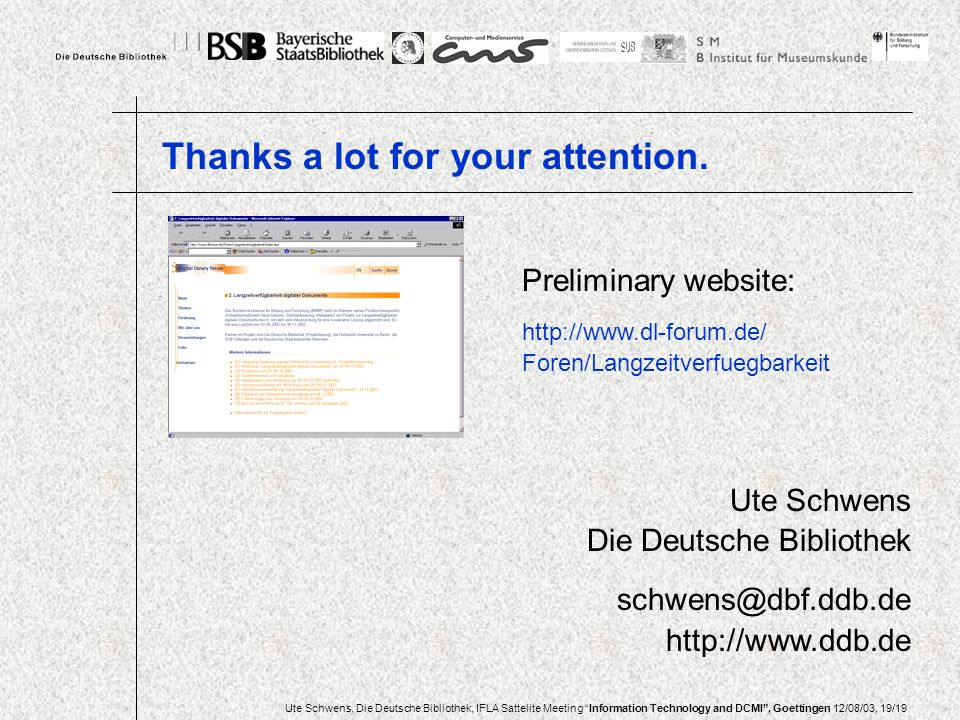 Ute Schwens, Die Deutsche Bibliothek, IFLA Sattelite Meeting Information Technology and DCMI, Goettingen 12/08/03, 19/19 Ute Schwens Die Deutsche Bibliothek schwens@dbf.ddb.de http://www.ddb.de Preliminary website: http://www.dl-forum.de/ Foren/Langzeitverfuegbarkeit Thanks a lot for your attention.