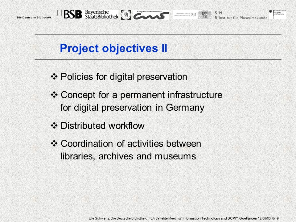 Ute Schwens, Die Deutsche Bibliothek, IFLA Sattelite Meeting Information Technology and DCMI, Goettingen 12/08/03, 6/19 Policies for digital preservation Concept for a permanent infrastructure for digital preservation in Germany Distributed workflow Coordination of activities between libraries, archives and museums Project objectives II