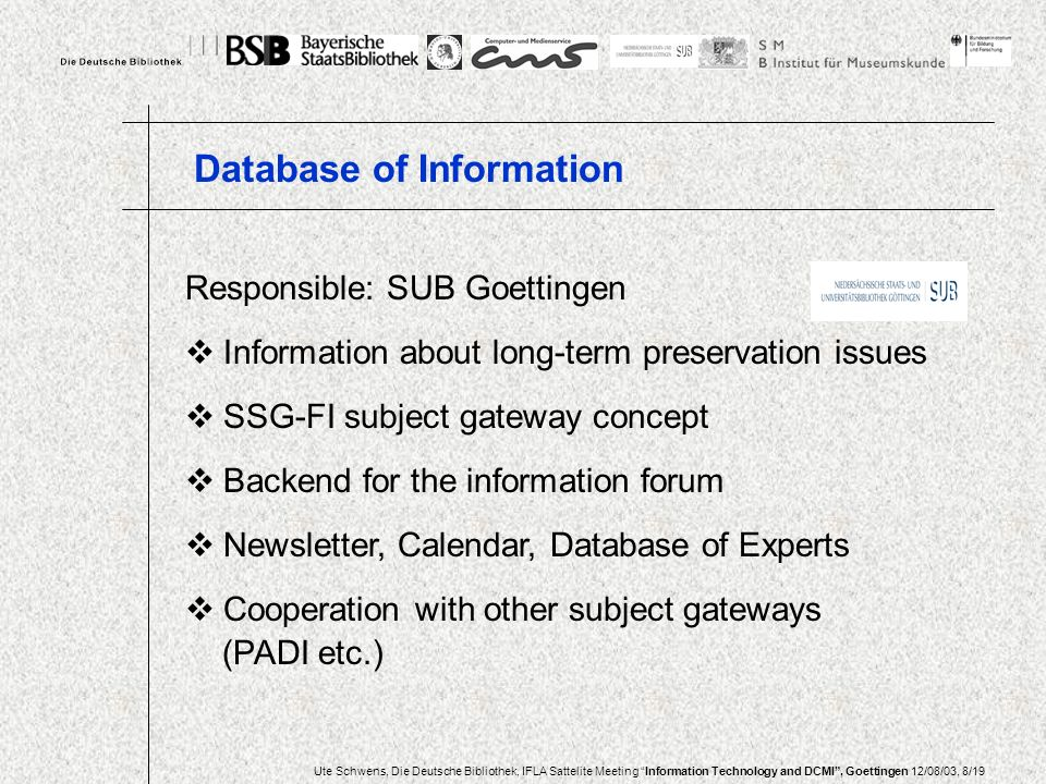 Ute Schwens, Die Deutsche Bibliothek, IFLA Sattelite Meeting Information Technology and DCMI, Goettingen 12/08/03, 8/19 Responsible: SUB Goettingen Information about long-term preservation issues SSG-FI subject gateway concept Backend for the information forum Newsletter, Calendar, Database of Experts Cooperation with other subject gateways (PADI etc.) Database of Information