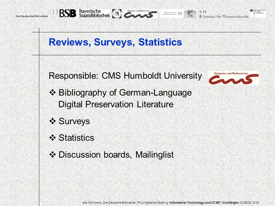 Ute Schwens, Die Deutsche Bibliothek, IFLA Sattelite Meeting Information Technology and DCMI, Goettingen 12/08/03, 9/19 Responsible: CMS Humboldt University Bibliography of German-Language Digital Preservation Literature Surveys Statistics Discussion boards, Mailinglist Reviews, Surveys, Statistics