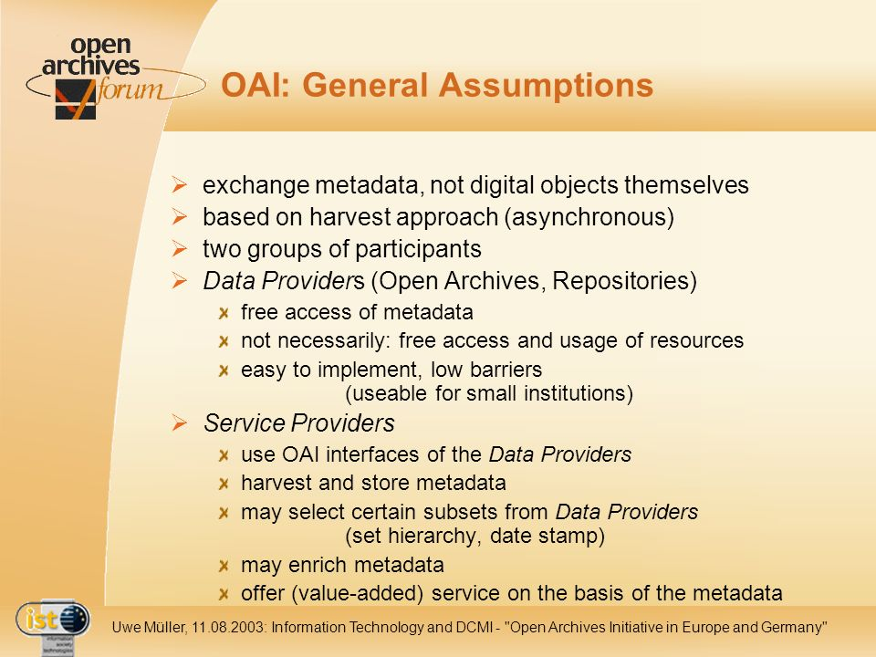IST- 2001-320015 Uwe Müller, 11.08.2003: Information Technology and DCMI - Open Archives Initiative in Europe and Germany OAI: General Assumptions exchange metadata, not digital objects themselves based on harvest approach (asynchronous) two groups of participants Data Providers (Open Archives, Repositories) free access of metadata not necessarily: free access and usage of resources easy to implement, low barriers (useable for small institutions) Service Providers use OAI interfaces of the Data Providers harvest and store metadata may select certain subsets from Data Providers (set hierarchy, date stamp) may enrich metadata offer (value-added) service on the basis of the metadata
