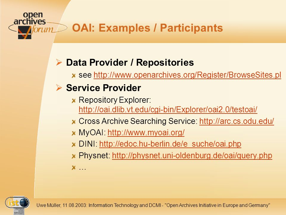 IST- 2001-320015 Uwe Müller, 11.08.2003: Information Technology and DCMI - Open Archives Initiative in Europe and Germany OAI: Examples / Participants Data Provider / Repositories see http://www.openarchives.org/Register/BrowseSites.plhttp://www.openarchives.org/Register/BrowseSites.pl Service Provider Repository Explorer: http://oai.dlib.vt.edu/cgi-bin/Explorer/oai2.0/testoai/ http://oai.dlib.vt.edu/cgi-bin/Explorer/oai2.0/testoai/ Cross Archive Searching Service: http://arc.cs.odu.edu/http://arc.cs.odu.edu/ MyOAI: http://www.myoai.org/http://www.myoai.org/ DINI: http://edoc.hu-berlin.de/e_suche/oai.phphttp://edoc.hu-berlin.de/e_suche/oai.php Physnet: http://physnet.uni-oldenburg.de/oai/query.phphttp://physnet.uni-oldenburg.de/oai/query.php …