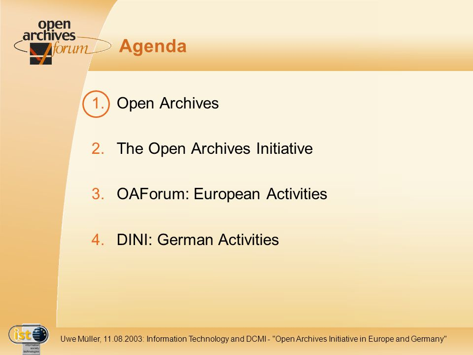 IST- 2001-320015 Uwe Müller, 11.08.2003: Information Technology and DCMI - Open Archives Initiative in Europe and Germany Agenda 1.Open Archives 2.The Open Archives Initiative 3.OAForum: European Activities 4.DINI: German Activities
