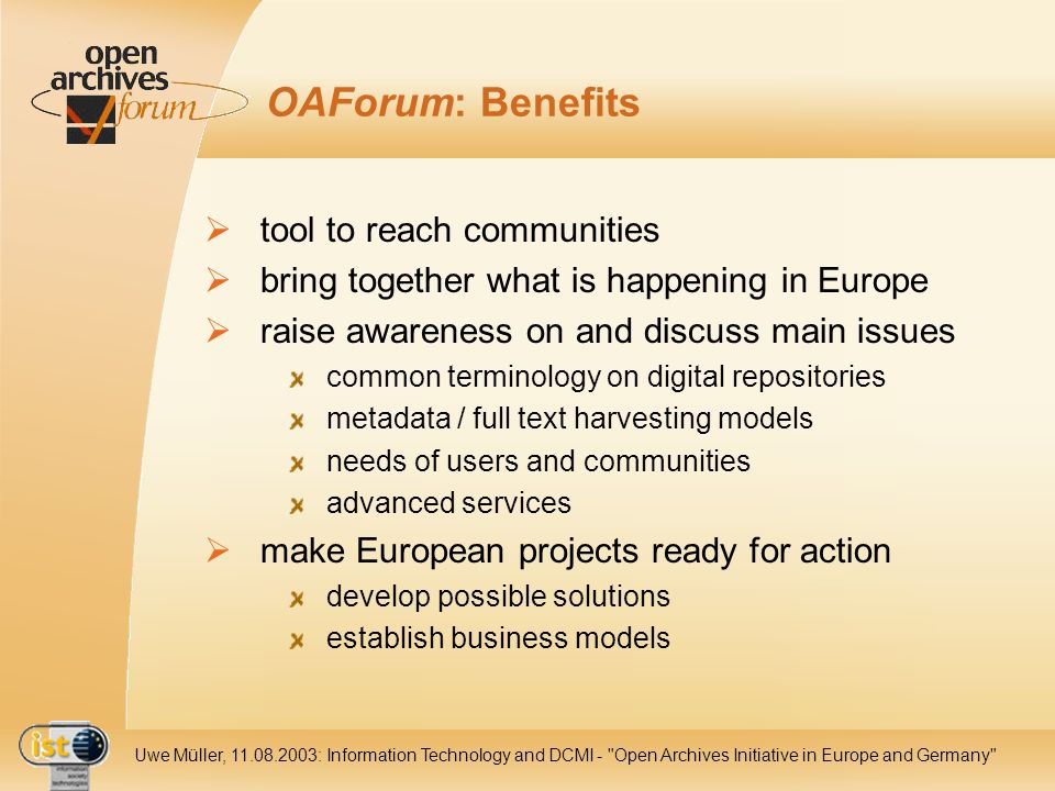 IST- 2001-320015 Uwe Müller, 11.08.2003: Information Technology and DCMI - Open Archives Initiative in Europe and Germany OAForum: Benefits tool to reach communities bring together what is happening in Europe raise awareness on and discuss main issues common terminology on digital repositories metadata / full text harvesting models needs of users and communities advanced services make European projects ready for action develop possible solutions establish business models