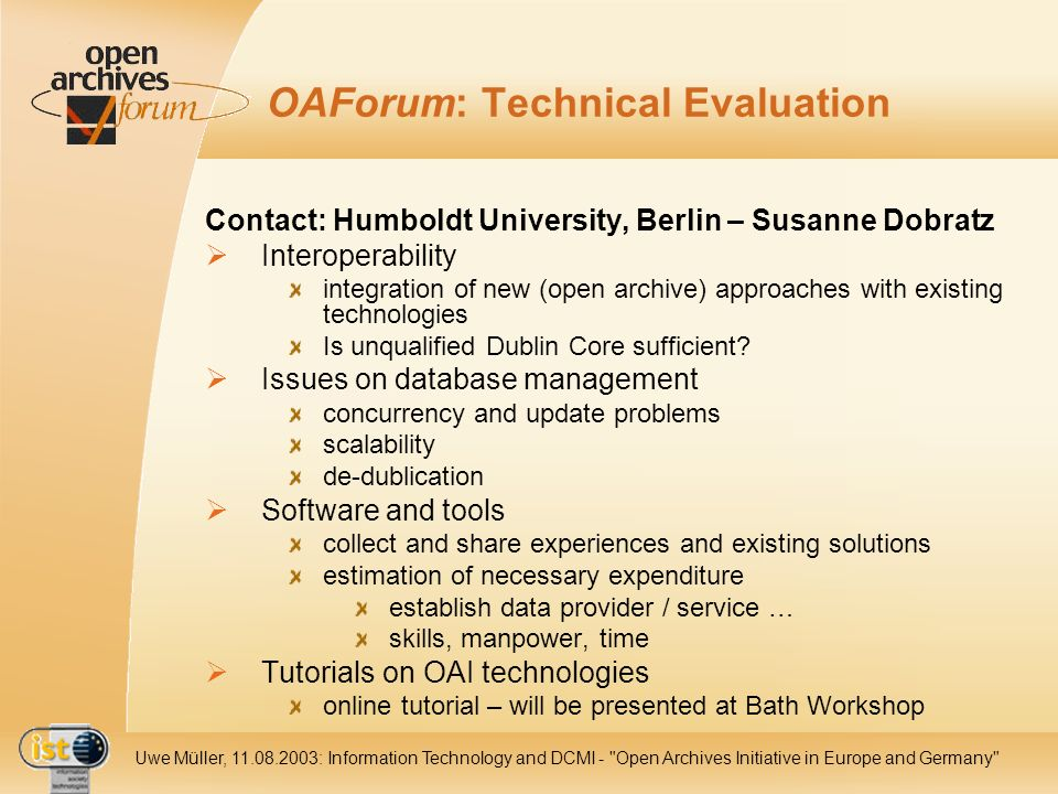 IST- 2001-320015 Uwe Müller, 11.08.2003: Information Technology and DCMI - Open Archives Initiative in Europe and Germany OAForum: Technical Evaluation Contact: Humboldt University, Berlin – Susanne Dobratz Interoperability integration of new (open archive) approaches with existing technologies Is unqualified Dublin Core sufficient.
