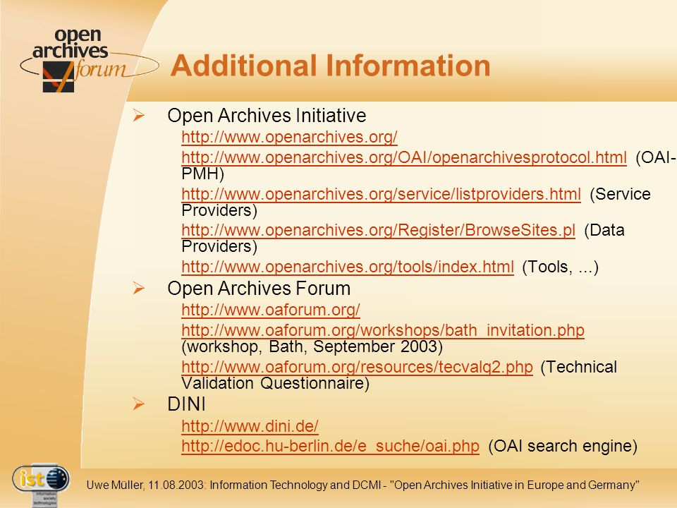 IST- 2001-320015 Uwe Müller, 11.08.2003: Information Technology and DCMI - Open Archives Initiative in Europe and Germany Additional Information Open Archives Initiative http://www.openarchives.org/ http://www.openarchives.org/OAI/openarchivesprotocol.htmlhttp://www.openarchives.org/OAI/openarchivesprotocol.html (OAI- PMH) http://www.openarchives.org/service/listproviders.htmlhttp://www.openarchives.org/service/listproviders.html (Service Providers) http://www.openarchives.org/Register/BrowseSites.plhttp://www.openarchives.org/Register/BrowseSites.pl (Data Providers) http://www.openarchives.org/tools/index.htmlhttp://www.openarchives.org/tools/index.html (Tools,...) Open Archives Forum http://www.oaforum.org/ http://www.oaforum.org/workshops/bath_invitation.php http://www.oaforum.org/workshops/bath_invitation.php (workshop, Bath, September 2003) http://www.oaforum.org/resources/tecvalq2.phphttp://www.oaforum.org/resources/tecvalq2.php (Technical Validation Questionnaire) DINI http://www.dini.de/ http://edoc.hu-berlin.de/e_suche/oai.phphttp://edoc.hu-berlin.de/e_suche/oai.php (OAI search engine)