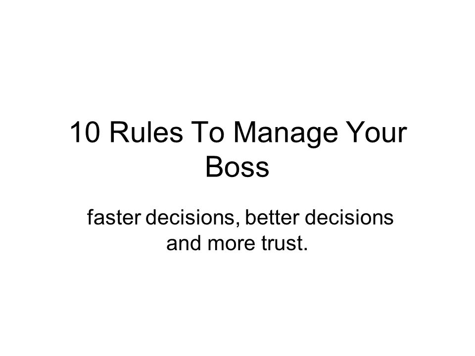 10 Rules To Manage Your Boss faster decisions, better decisions and more trust.