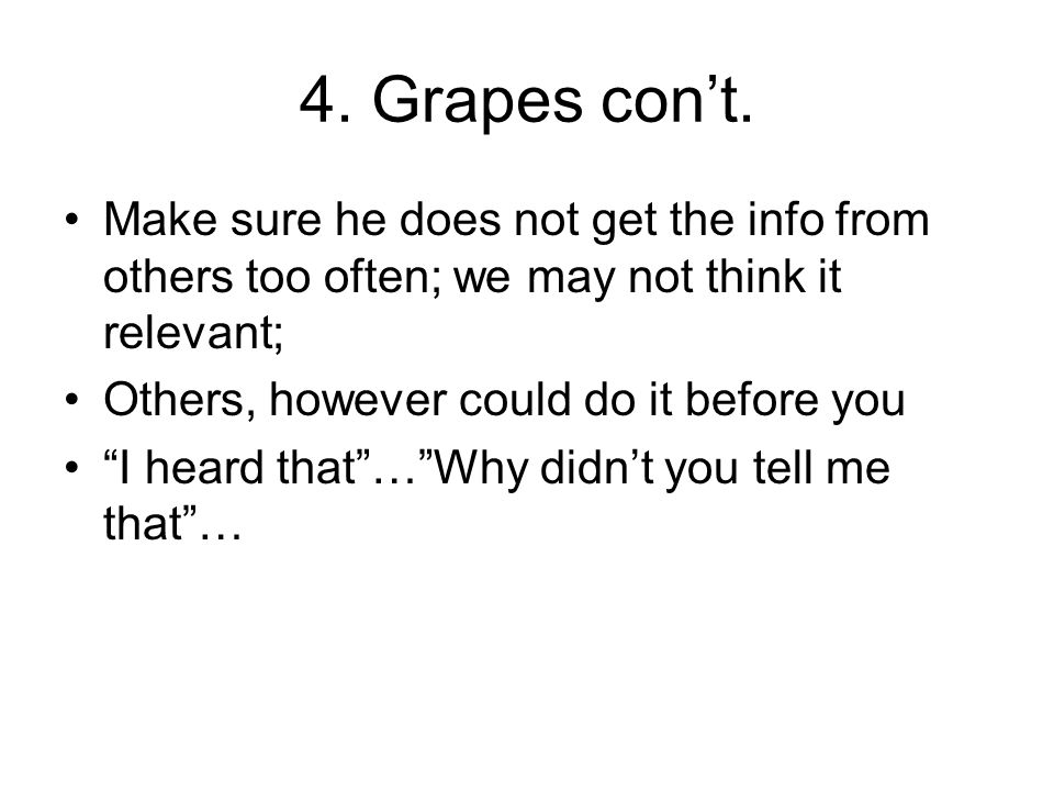 4. Grapes cont. Make sure he does not get the info from others too often; we may not think it relevant; Others, however could do it before you I heard