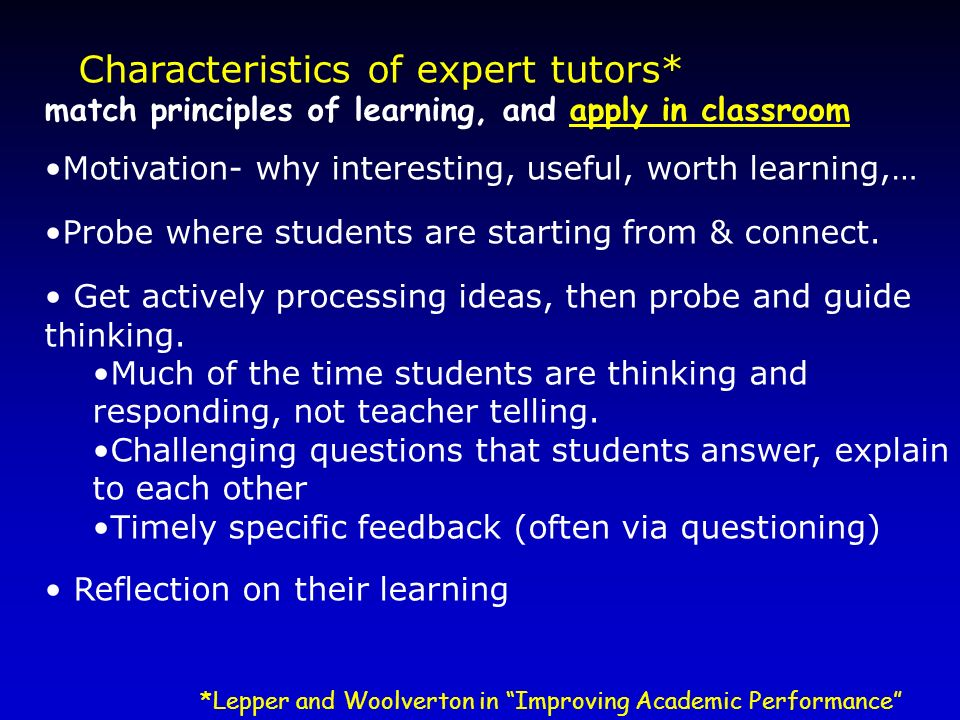 Characteristics of expert tutors* match principles of learning, and apply in classroom Motivation- why interesting, useful, worth learning,… Probe whe