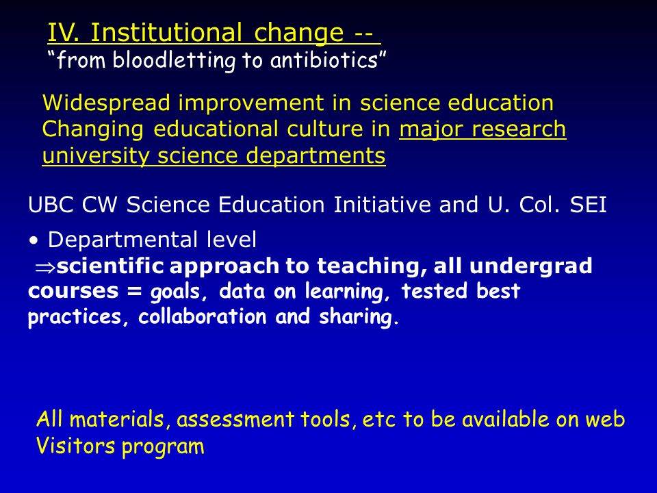 IV. Institutional change -- from bloodletting to antibiotics Widespread improvement in science education Changing educational culture in major researc