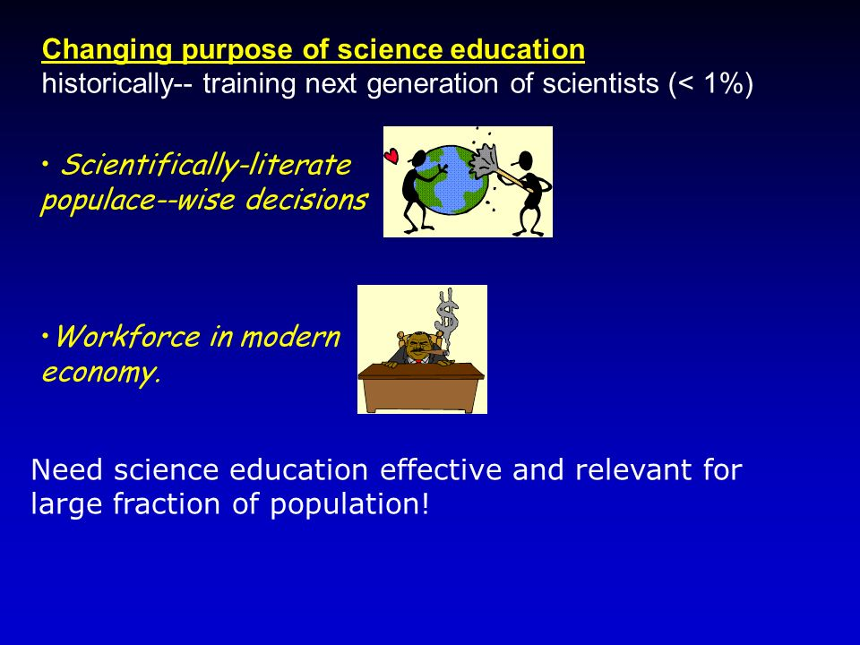 Changing purpose of science education historically-- training next generation of scientists (< 1%) Need science education effective and relevant for l