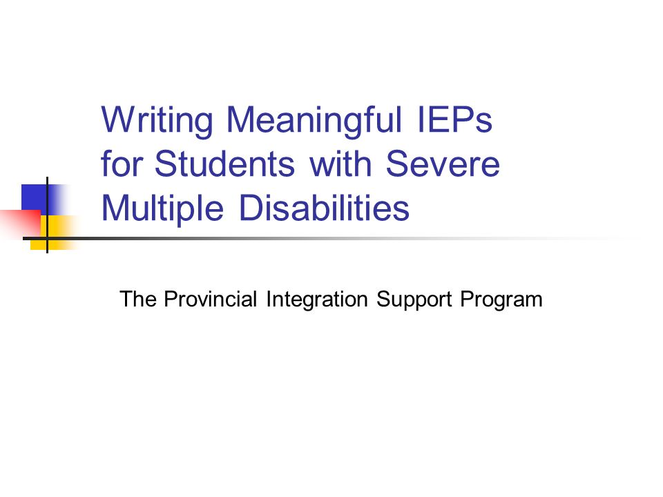 Writing Meaningful IEPs for Students with Severe Multiple Disabilities The Provincial Integration Support Program