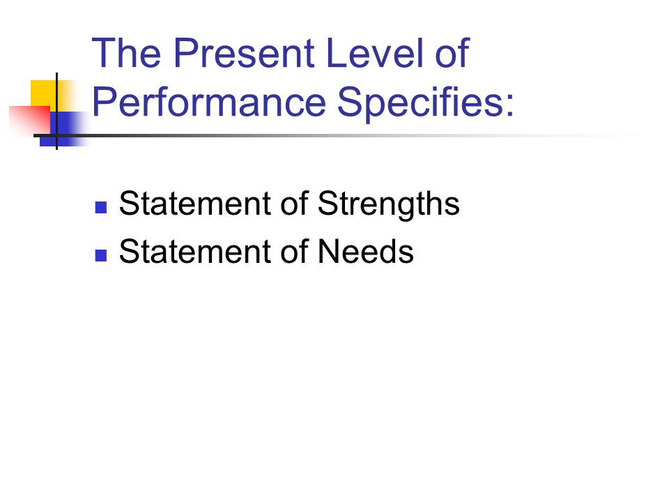 The Present Level of Performance Specifies: Statement of Strengths Statement of Needs