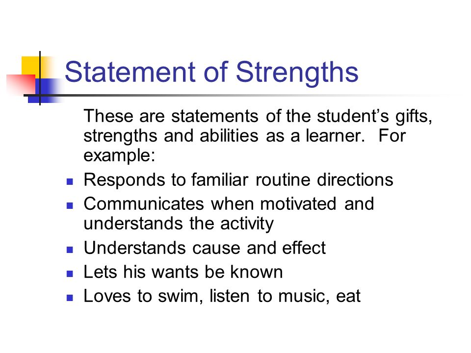 Statement of Strengths These are statements of the students gifts, strengths and abilities as a learner. For example: Responds to familiar routine dir