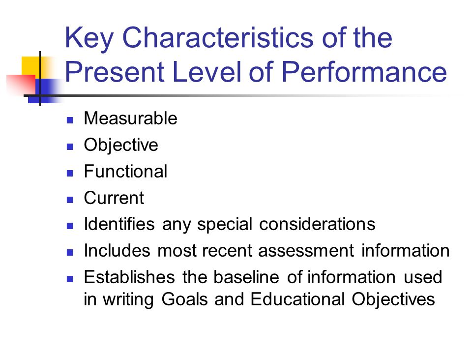 Key Characteristics of the Present Level of Performance Measurable Objective Functional Current Identifies any special considerations Includes most re