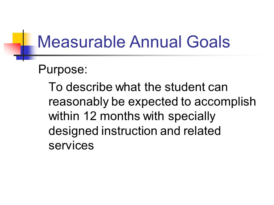 Measurable Annual Goals Purpose: To describe what the student can reasonably be expected to accomplish within 12 months with specially designed instru