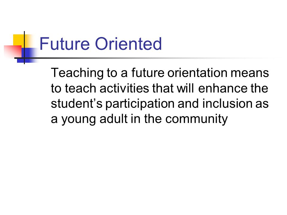 Future Oriented Teaching to a future orientation means to teach activities that will enhance the students participation and inclusion as a young adult