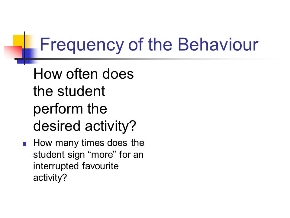 Frequency of the Behaviour How often does the student perform the desired activity? How many times does the student sign more for an interrupted favou